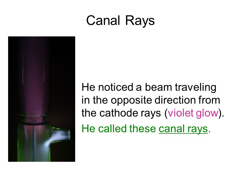 Canal Rays He noticed a beam traveling in the opposite direction from the cathode rays (violet glow). He called these canal rays.
