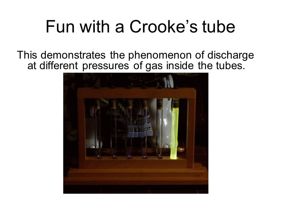 Fun with a Crooke's tube This demonstrates the phenomenon of discharge at different pressures of gas inside the tubes.