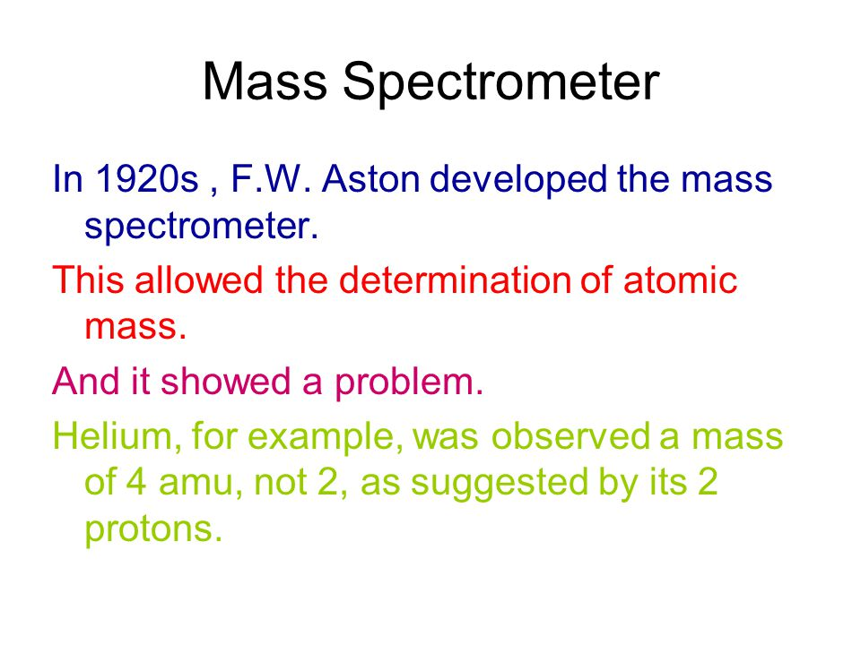 Mass Spectrometer In 1920s, F.W. Aston developed the mass spectrometer. This allowed the determination of atomic mass. And it showed a problem. Helium