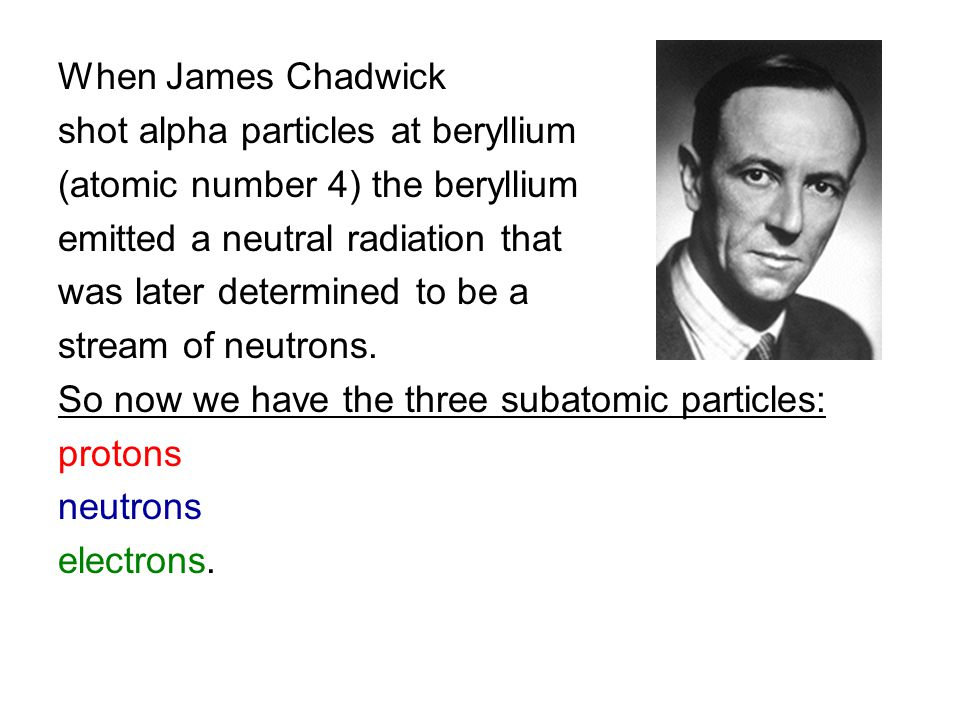 When James Chadwick shot alpha particles at beryllium (atomic number 4) the beryllium emitted a neutral radiation that was later determined to be a st