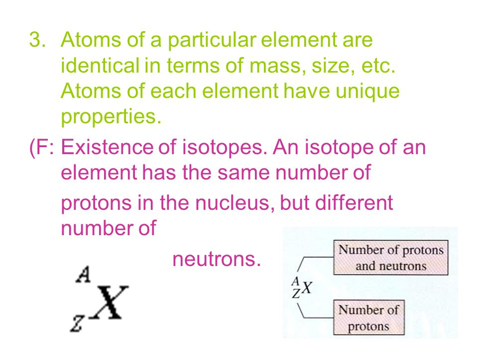 3.Atoms of a particular element are identical in terms of mass, size, etc. Atoms of each element have unique properties. (F: Existence of isotopes. An