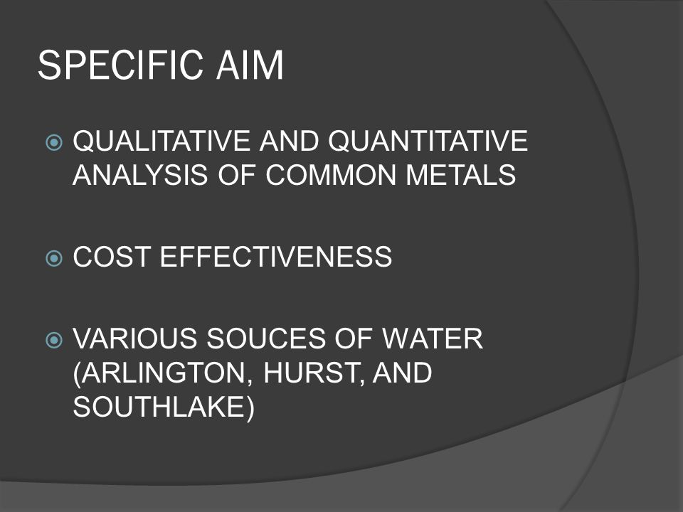 SPECIFIC AIM  QUALITATIVE AND QUANTITATIVE ANALYSIS OF COMMON METALS  COST EFFECTIVENESS  VARIOUS SOUCES OF WATER (ARLINGTON, HURST, AND SOUTHLAKE)