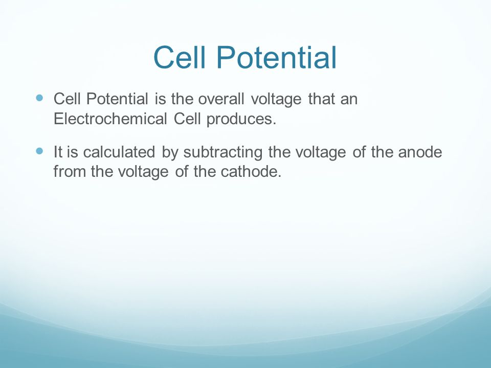 Cell Potential Cell Potential is the overall voltage that an Electrochemical Cell produces.