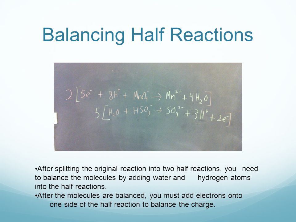 After splitting the original reaction into two half reactions, you need to balance the molecules by adding water and hydrogen atoms into the half reactions.