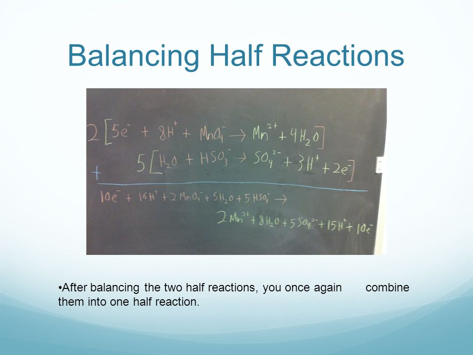 Balancing Half Reactions After balancing the two half reactions, you once again combine them into one half reaction.