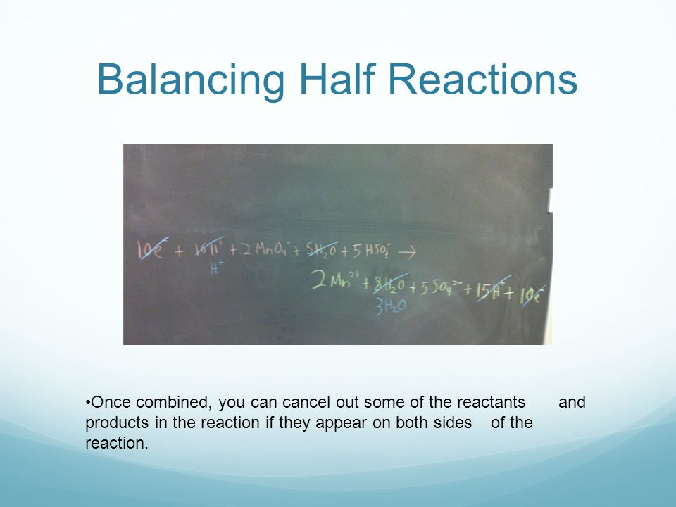 Balancing Half Reactions Once combined, you can cancel out some of the reactants and products in the reaction if they appear on both sides of the reaction.