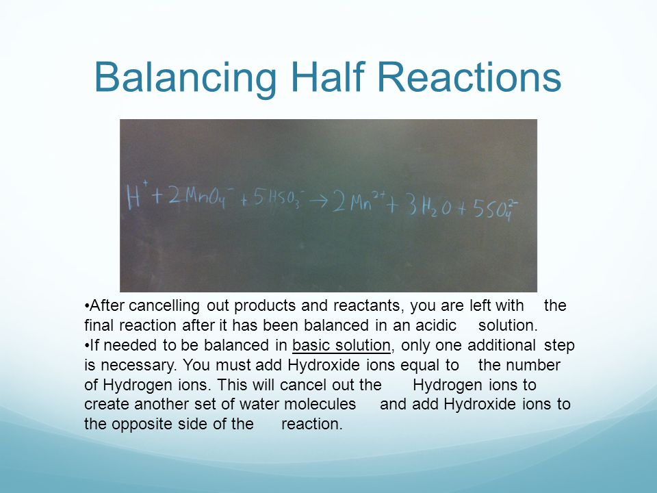 Balancing Half Reactions After cancelling out products and reactants, you are left with the final reaction after it has been balanced in an acidic solution.