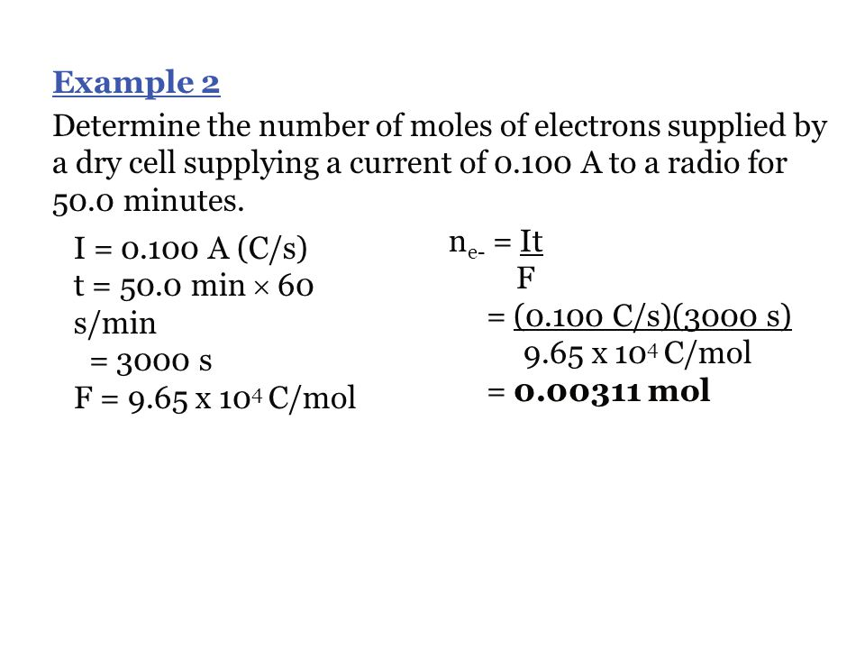 Example 1 An electrochemical cell caused a 0.0720 mol of e - to flow through a wire. Calculate the charge. n e- = 0.0720 mol F = 9.65 x 10 4 C/mol n e