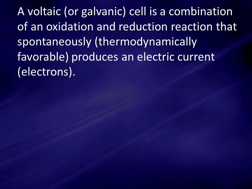 A voltaic (or galvanic) cell is a combination of an oxidation and reduction reaction that spontaneously (thermodynamically favorable) produces an electric current (electrons).