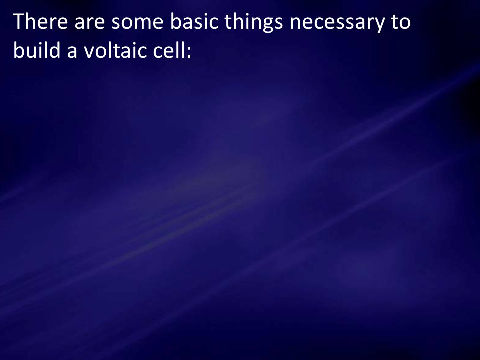 There are some basic things necessary to build a voltaic cell: