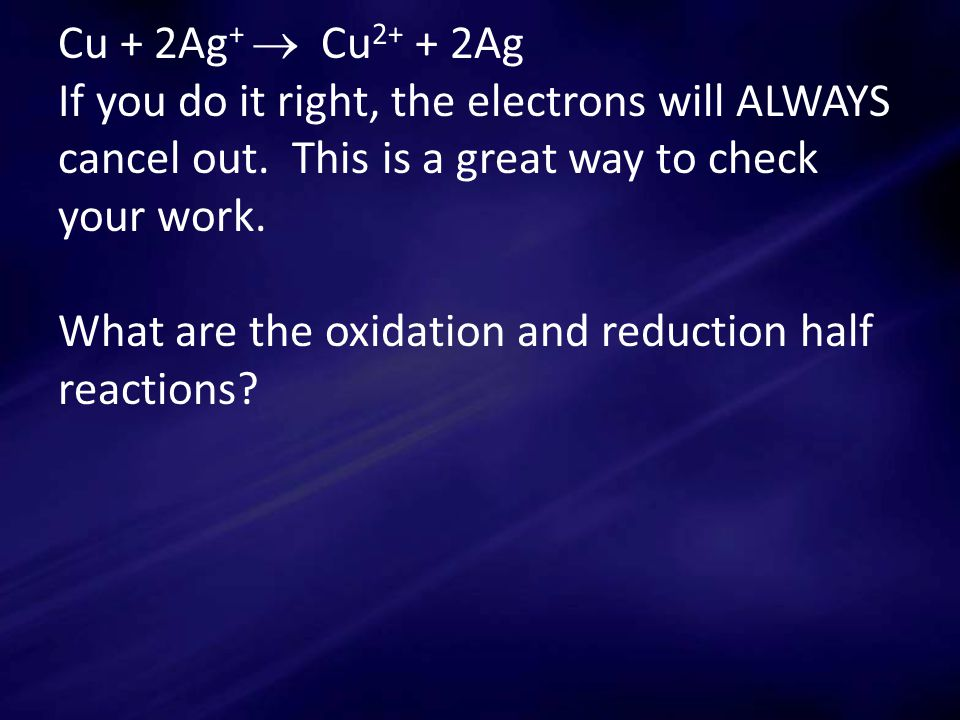 Cu + 2Ag +  Cu 2+ + 2Ag If you do it right, the electrons will ALWAYS cancel out.