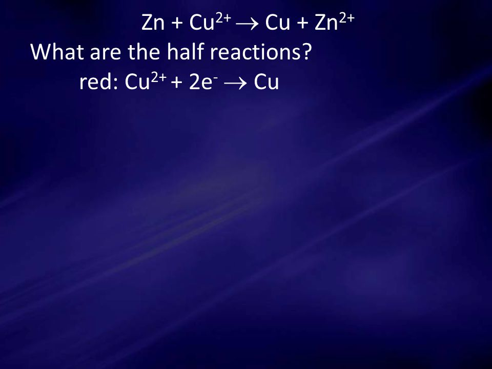 Zn + Cu 2+  Cu + Zn 2+ What are the half reactions red: Cu 2+ + 2e -  Cu
