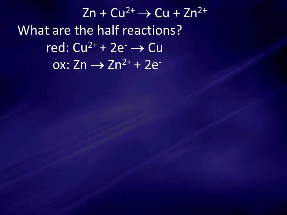 Zn + Cu 2+  Cu + Zn 2+ What are the half reactions red: Cu 2+ + 2e -  Cu ox: Zn  Zn 2+ + 2e -