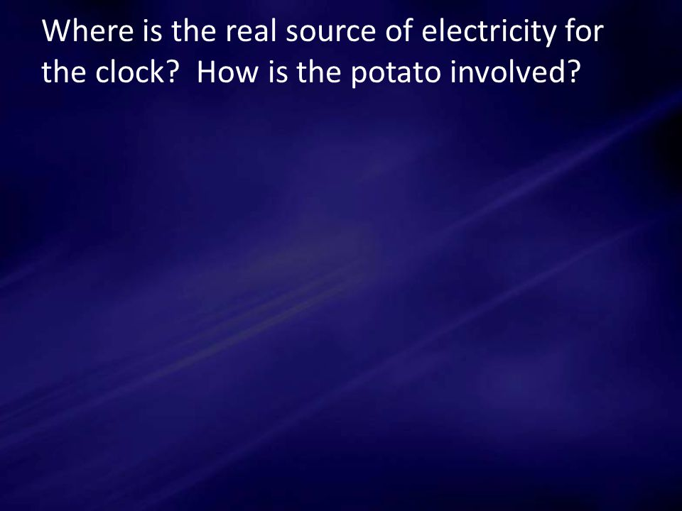 Where is the real source of electricity for the clock How is the potato involved