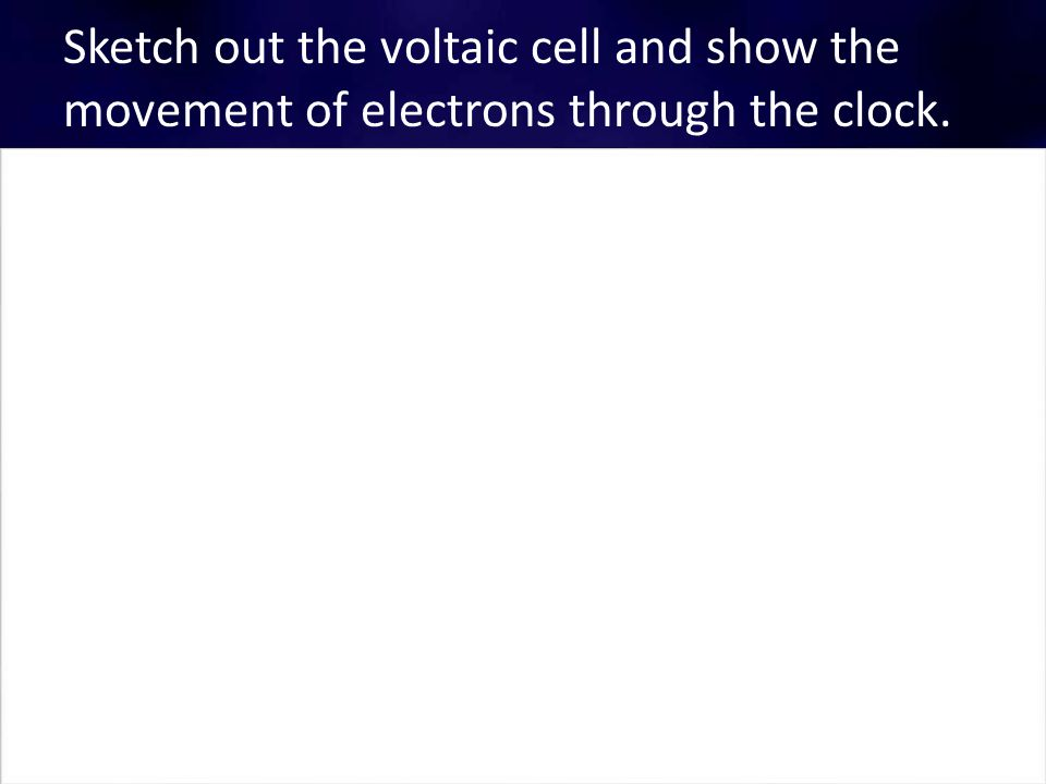 Sketch out the voltaic cell and show the movement of electrons through the clock.