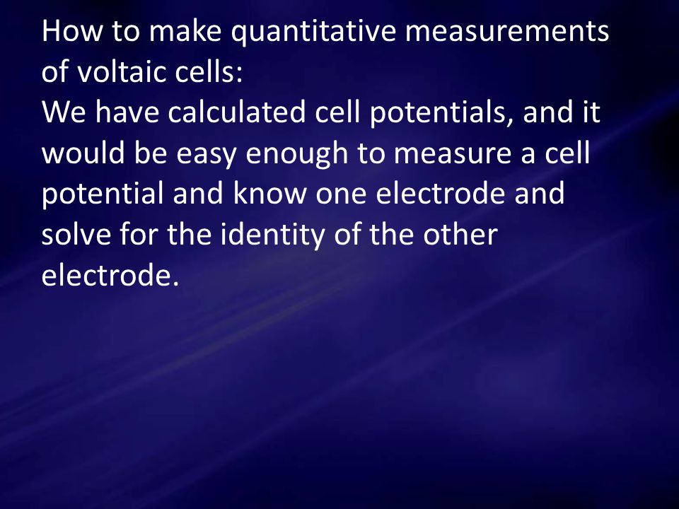 How to make quantitative measurements of voltaic cells: We have calculated cell potentials, and it would be easy enough to measure a cell potential and know one electrode and solve for the identity of the other electrode.