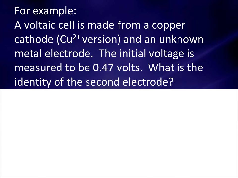 For example: A voltaic cell is made from a copper cathode (Cu 2+ version) and an unknown metal electrode.