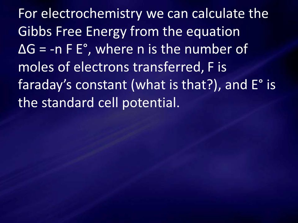 For electrochemistry we can calculate the Gibbs Free Energy from the equation ΔG = -n F E°, where n is the number of moles of electrons transferred, F is faraday's constant (what is that ), and E° is the standard cell potential.