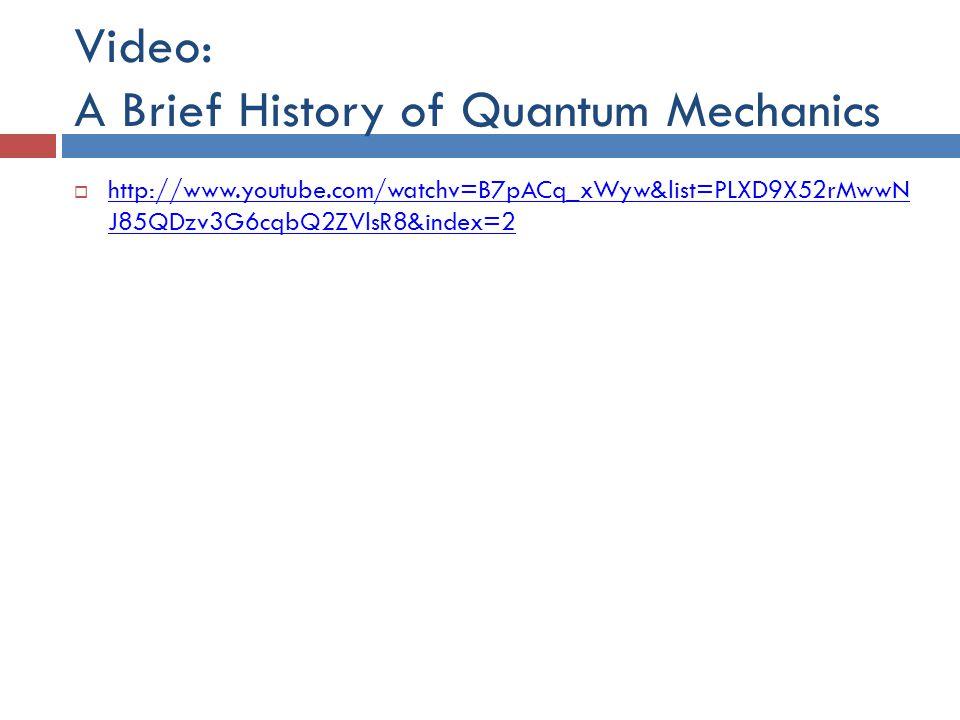 Video: A Brief History of Quantum Mechanics  http://www.youtube.com/watchv=B7pACq_xWyw&list=PLXD9X52rMwwN J85QDzv3G6cqbQ2ZVlsR8&index=2 http://www.youtube.com/watchv=B7pACq_xWyw&list=PLXD9X52rMwwN J85QDzv3G6cqbQ2ZVlsR8&index=2