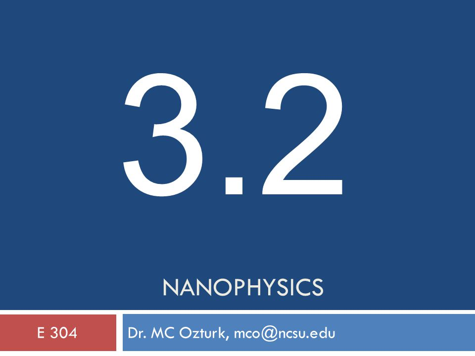 NANOPHYSICS Dr. MC Ozturk, mco@ncsu.eduE 304 3.2