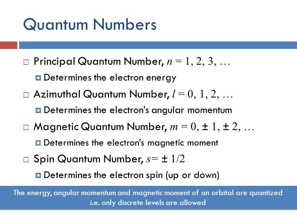 Quantum Numbers  Principal Quantum Number, n = 1, 2, 3, …  Determines the electron energy  Azimuthal Quantum Number, l = 0, 1, 2, …  Determines the electron's angular momentum  Magnetic Quantum Number, m = 0, ± 1, ± 2, …  Determines the electron's magnetic moment  Spin Quantum Number, s= ± 1/2  Determines the electron spin (up or down) The energy, angular momentum and magnetic moment of an orbital are quantized i.e.