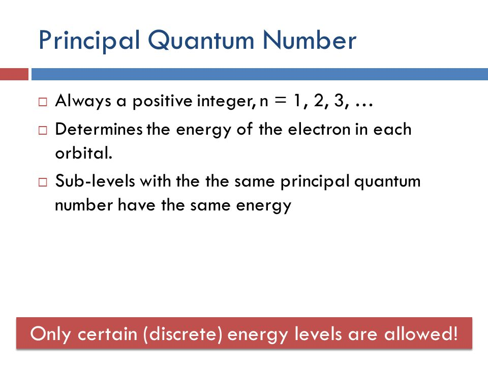 Principal Quantum Number  Always a positive integer, n = 1, 2, 3, …  Determines the energy of the electron in each orbital.