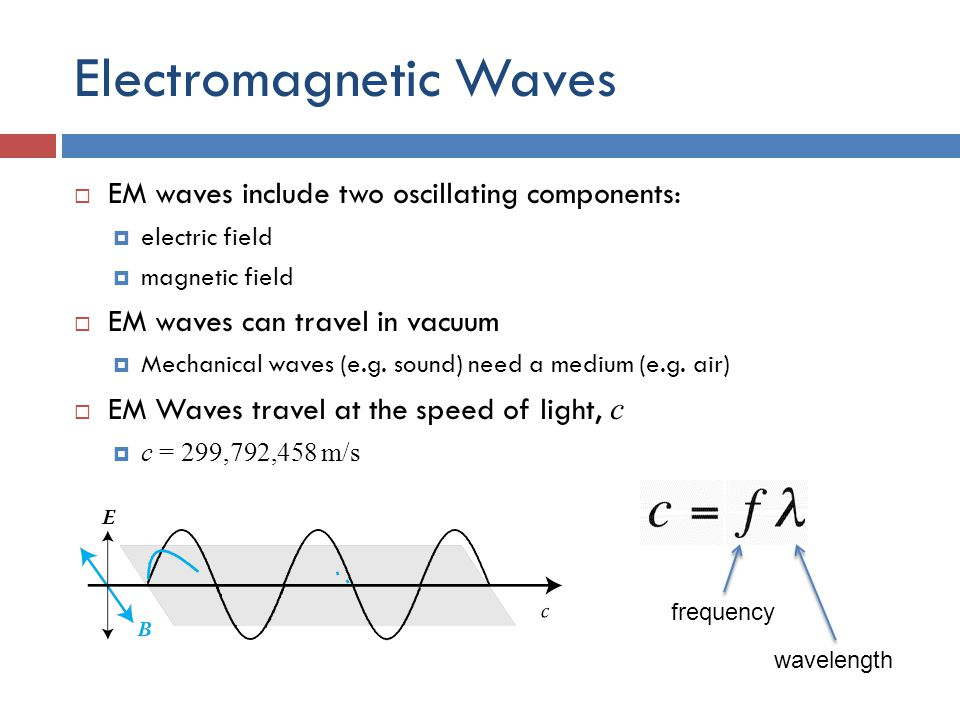 Electromagnetic Waves  EM waves include two oscillating components:  electric field  magnetic field  EM waves can travel in vacuum  Mechanical waves (e.g.