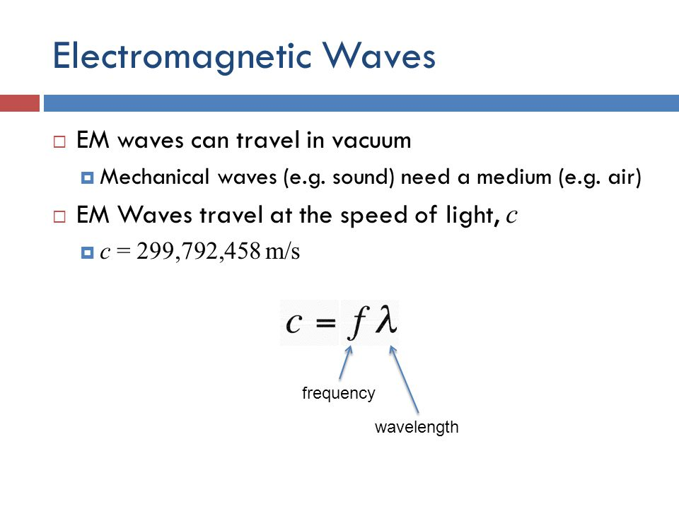 Electromagnetic Waves  EM waves can travel in vacuum  Mechanical waves (e.g.