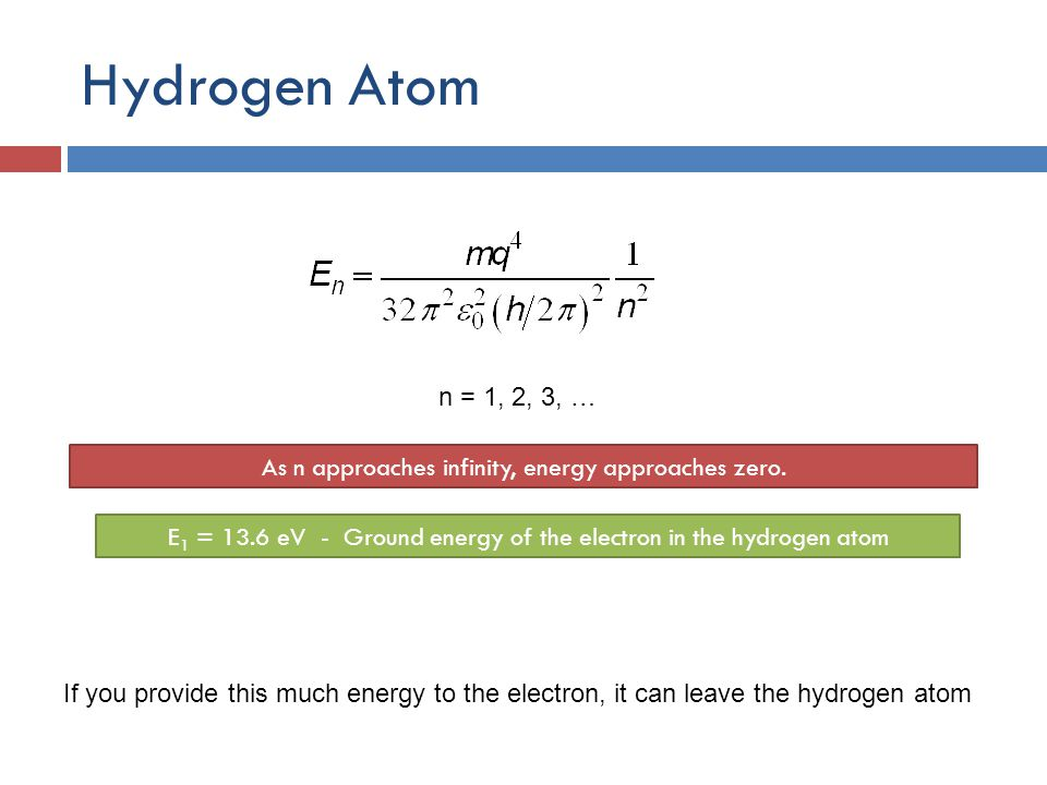 Hydrogen Atom n = 1, 2, 3, … As n approaches infinity, energy approaches zero.