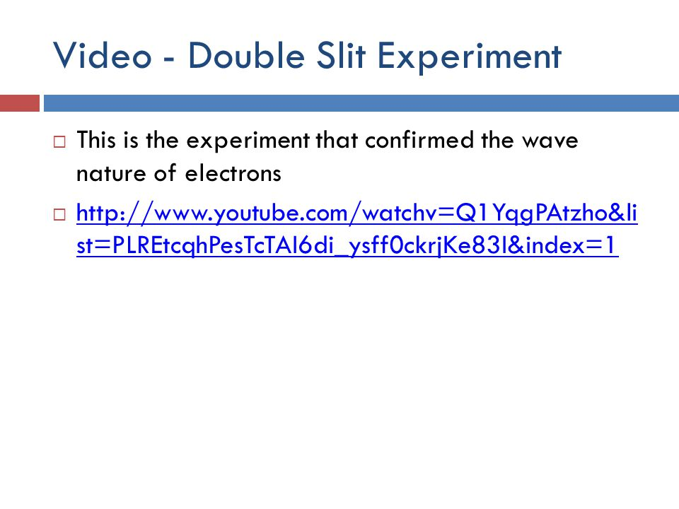 Video - Double Slit Experiment  This is the experiment that confirmed the wave nature of electrons  http://www.youtube.com/watchv=Q1YqgPAtzho&li st=PLREtcqhPesTcTAI6di_ysff0ckrjKe83I&index=1 http://www.youtube.com/watchv=Q1YqgPAtzho&li st=PLREtcqhPesTcTAI6di_ysff0ckrjKe83I&index=1