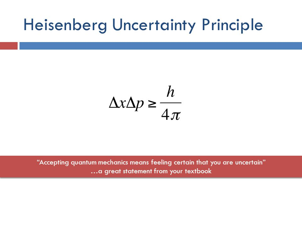 Heisenberg Uncertainty Principle Accepting quantum mechanics means feeling certain that you are uncertain …a great statement from your textbook Accepting quantum mechanics means feeling certain that you are uncertain …a great statement from your textbook
