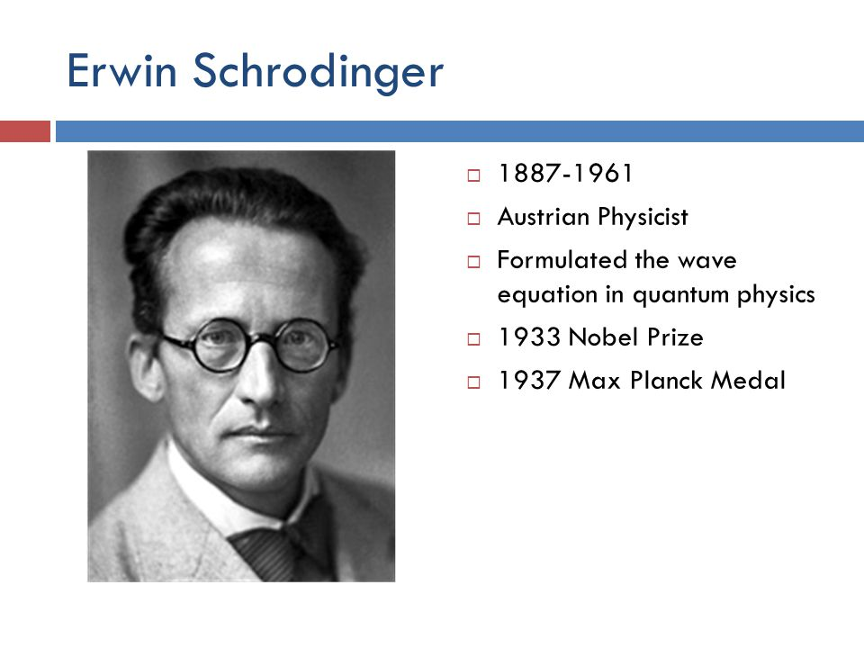 Erwin Schrodinger  1887-1961  Austrian Physicist  Formulated the wave equation in quantum physics  1933 Nobel Prize  1937 Max Planck Medal