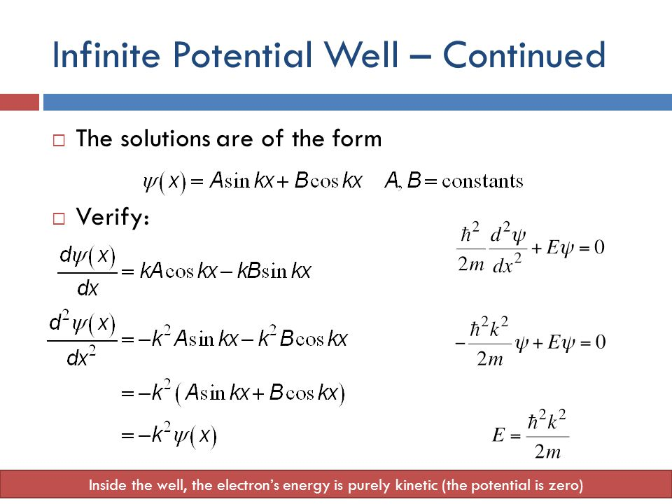 Infinite Potential Well – Continued  The solutions are of the form  Verify: Inside the well, the electron's energy is purely kinetic (the potential is zero)