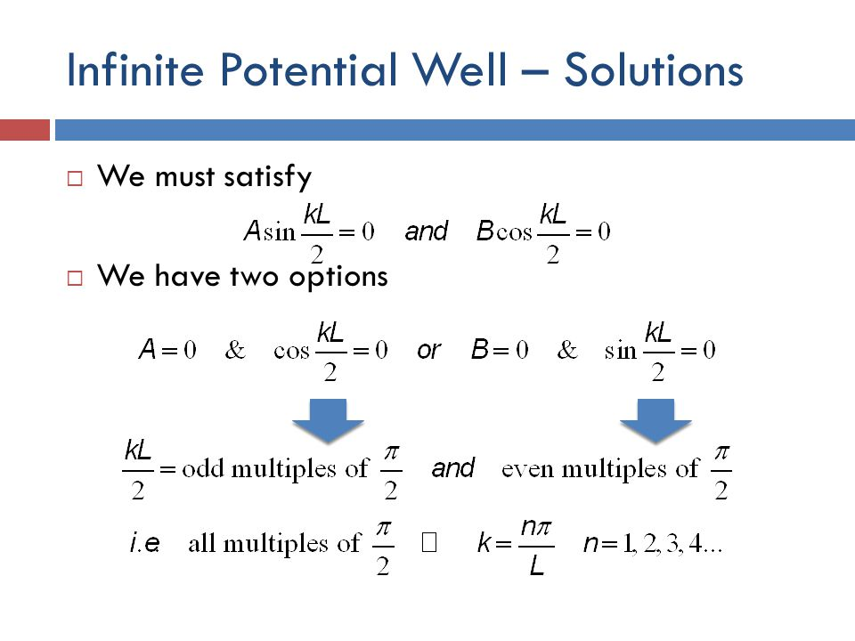 Infinite Potential Well – Solutions  We must satisfy  We have two options