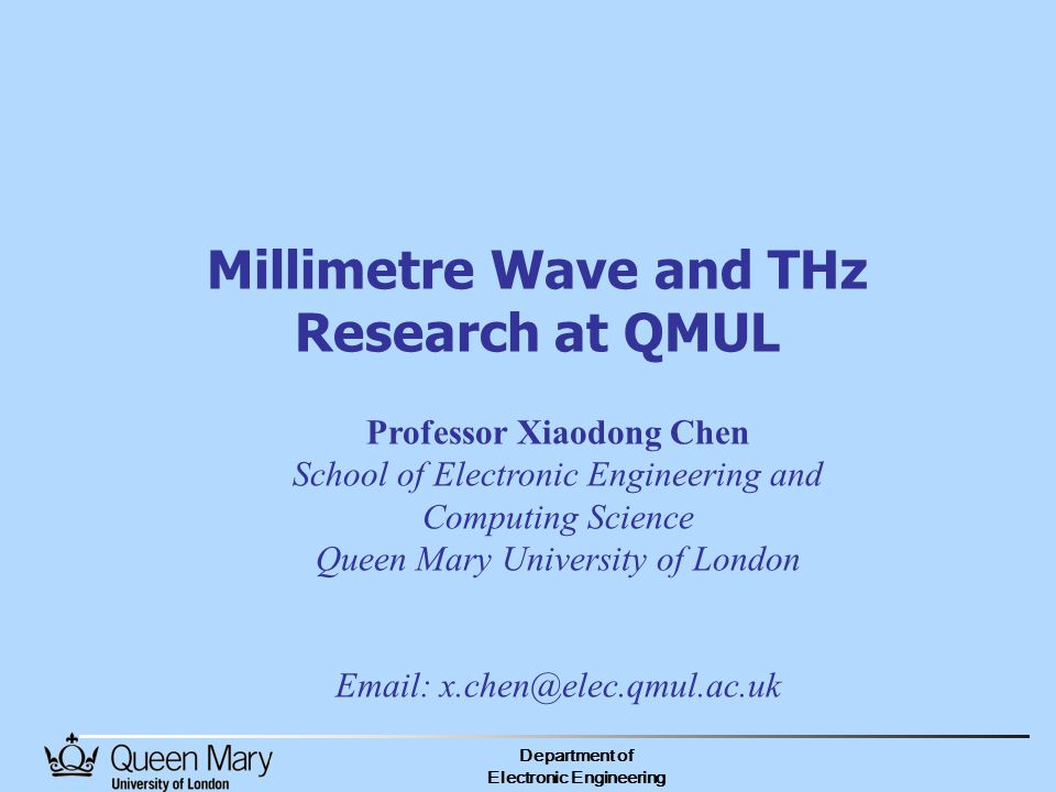 Department of Electronic Engineering Millimetre Wave and THz Research at QMUL Professor Xiaodong Chen School of Electronic Engineering and Computing Science Queen Mary University of London Email: x.chen@elec.qmul.ac.uk