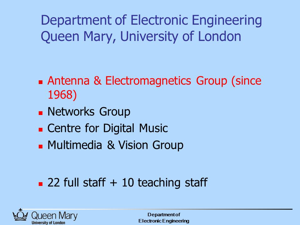 Department of Electronic Engineering Department of Electronic Engineering Queen Mary, University of London Antenna & Electromagnetics Group (since 1968) Networks Group Centre for Digital Music Multimedia & Vision Group 22 full staff + 10 teaching staff