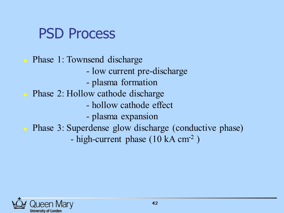 42 PSD Process  Phase 1: Townsend discharge - low current pre-discharge - plasma formation  Phase 2: Hollow cathode discharge - hollow cathode effect - plasma expansion  Phase 3: Superdense glow discharge (conductive phase) - high-current phase (10 kA cm -2 )