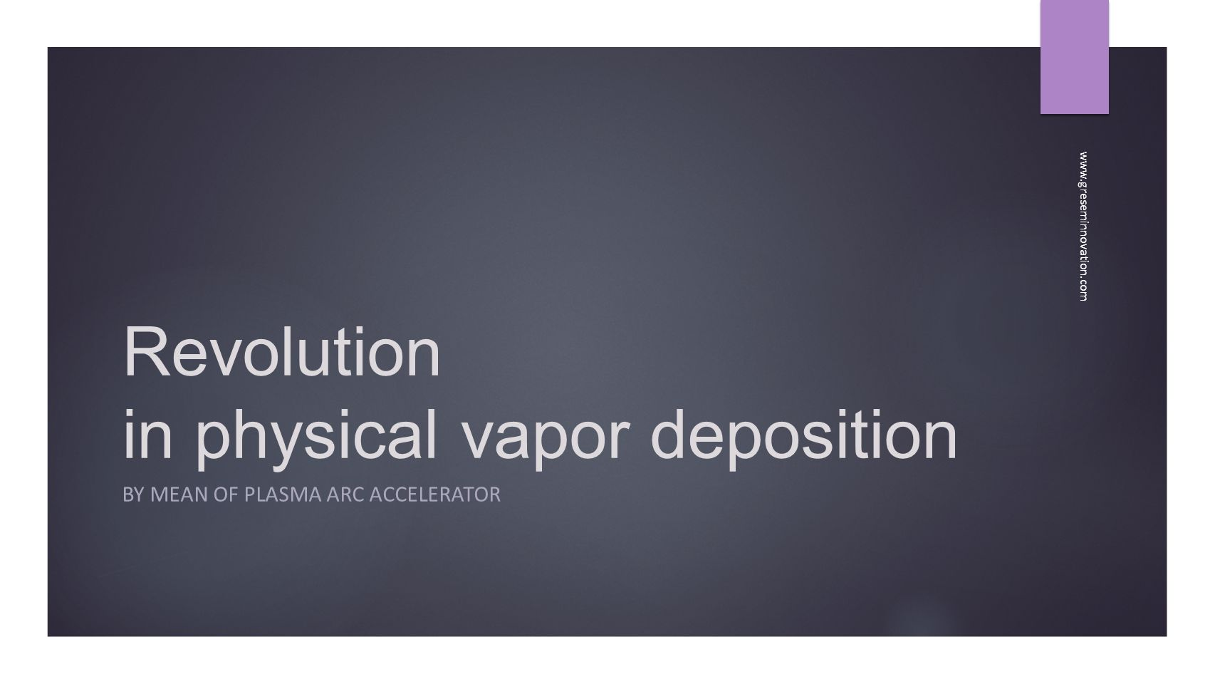 Revolution in physical vapor deposition BY MEAN OF PLASMA ARC ACCELERATOR www.greseminnovation.com