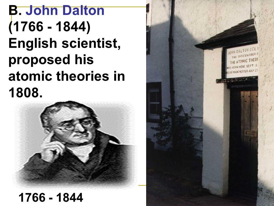 B. John Dalton (1766 - 1844) English scientist, proposed his atomic theories in 1808. 1766 - 1844