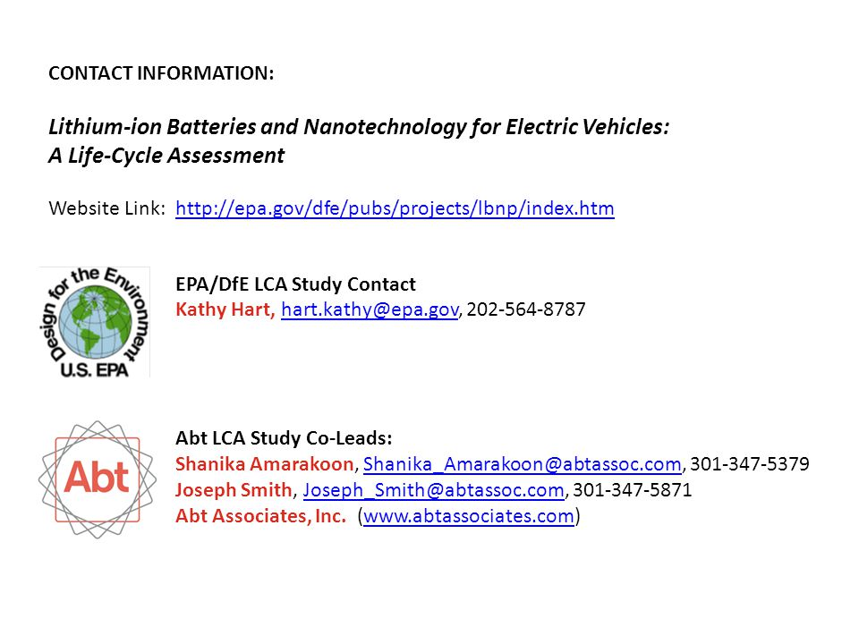 Li-ion Battery LCA | pg 15 EPA/DfE LCA Study Contact Kathy Hart, hart.kathy@epa.gov, 202-564-8787hart.kathy@epa.gov Abt LCA Study Co-Leads: Shanika Amarakoon, Shanika_Amarakoon@abtassoc.com, 301-347-5379Shanika_Amarakoon@abtassoc.com Joseph Smith, Joseph_Smith@abtassoc.com, 301-347-5871Joseph_Smith@abtassoc.com Abt Associates, Inc.