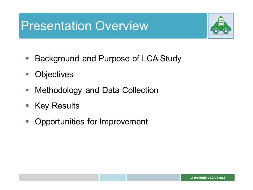 Li-ion Battery LCA | pg 2 Presentation Overview  Background and Purpose of LCA Study  Objectives  Methodology and Data Collection  Key Results  Opportunities for Improvement