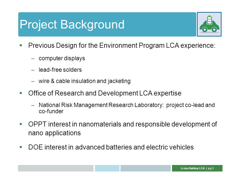 Li-ion Battery LCA | pg 3 Project Background  Previous Design for the Environment Program LCA experience: –computer displays –lead-free solders –wire & cable insulation and jacketing  Office of Research and Development LCA expertise –National Risk Management Research Laboratory: project co-lead and co-funder  OPPT interest in nanomaterials and responsible development of nano applications  DOE interest in advanced batteries and electric vehicles