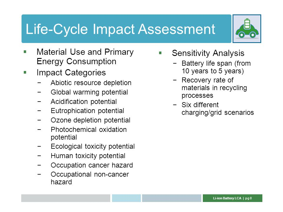 Li-ion Battery LCA | pg 8 Life-Cycle Impact Assessment  Sensitivity Analysis −Battery life span (from 10 years to 5 years) −Recovery rate of materials in recycling processes −Six different charging/grid scenarios  Material Use and Primary Energy Consumption  Impact Categories −Abiotic resource depletion −Global warming potential −Acidification potential −Eutrophication potential −Ozone depletion potential −Photochemical oxidation potential −Ecological toxicity potential −Human toxicity potential −Occupation cancer hazard −Occupational non-cancer hazard