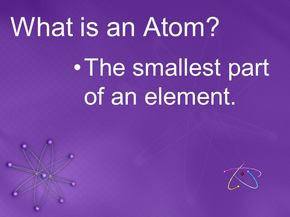 What is an Atom? The smallest part of an element.