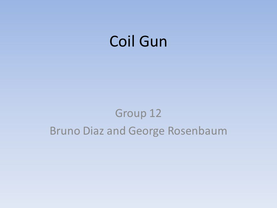 Coil Gun Group 12 Bruno Diaz and George Rosenbaum