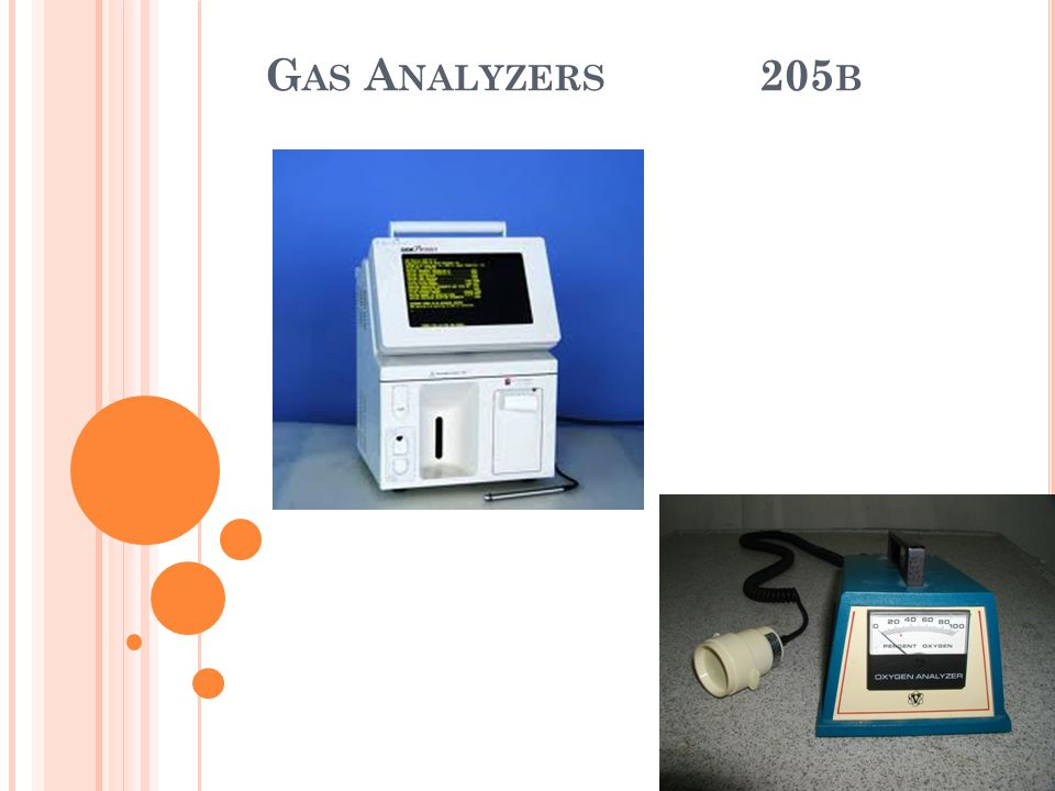 B LOOD G AS A NALYZERS K EY C OMPONENTS Blood Gas Analyzers consist of a 3 electrode system pH Electrode PCO 2 Electrode PO 2 Electrode Calibrating gas tanks Reagent containers containing buffers used for calibration and rinse solutions Waste containers Results display, storage and transmittal systems