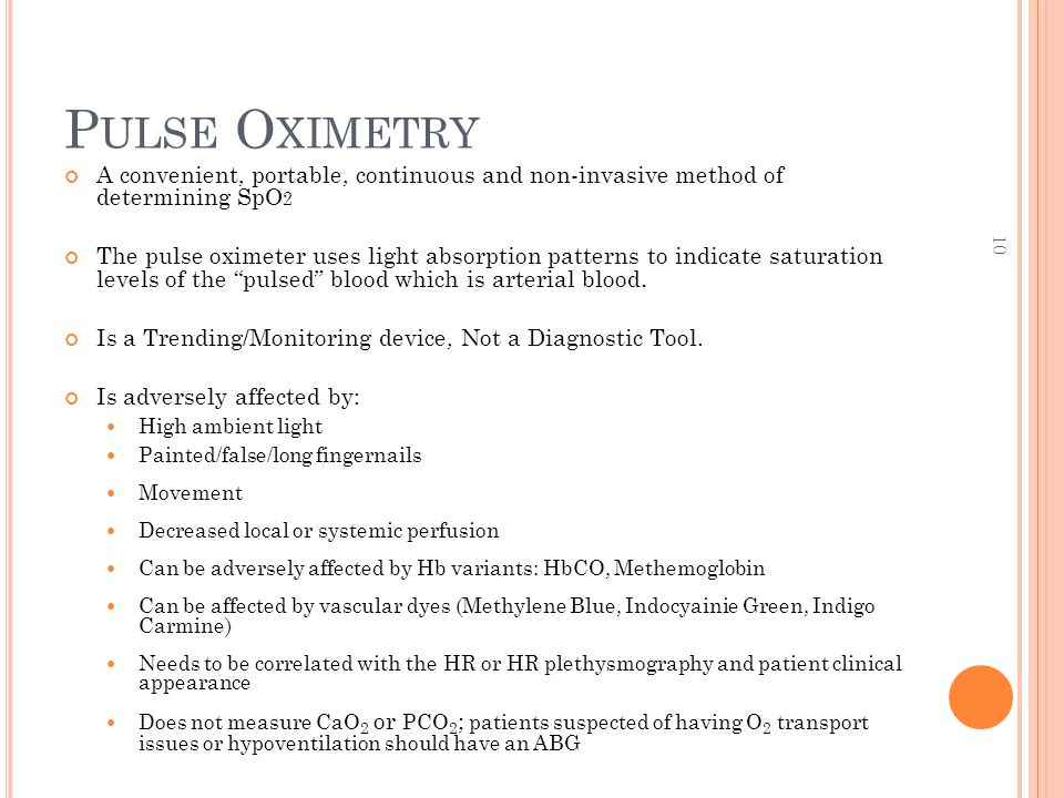 10 P ULSE O XIMETRY A convenient, portable, continuous and non-invasive method of determining SpO 2 The pulse oximeter uses light absorption patterns to indicate saturation levels of the pulsed blood which is arterial blood.