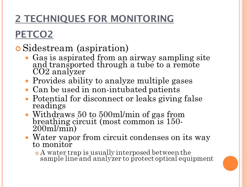 2 T ECHNIQUES FOR M ONITORING P ETCO2 Sidestream (aspiration) Gas is aspirated from an airway sampling site and transported through a tube to a remote CO2 analyzer Provides ability to analyze multiple gases Can be used in non-intubated patients Potential for disconnect or leaks giving false readings Withdraws 50 to 500ml/min of gas from breathing circuit (most common is 150- 200ml/min) Water vapor from circuit condenses on its way to monitor A water trap is usually interposed between the sample line and analyzer to protect optical equipment