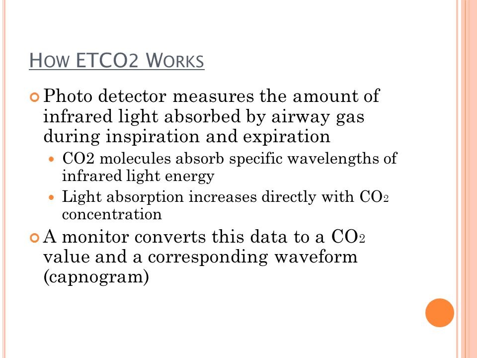 H OW ETCO 2 W ORKS Photo detector measures the amount of infrared light absorbed by airway gas during inspiration and expiration CO2 molecules absorb specific wavelengths of infrared light energy Light absorption increases directly with CO 2 concentration A monitor converts this data to a CO 2 value and a corresponding waveform (capnogram)
