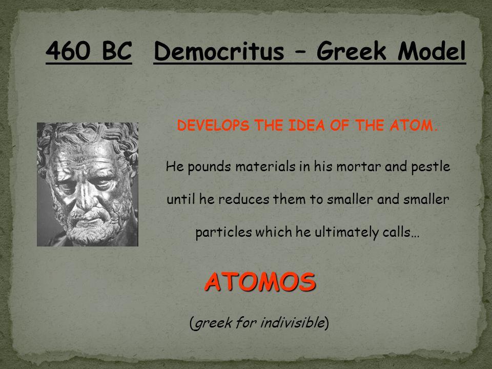 460 BC Democritus – Greek Model DEVELOPS THE IDEA OF THE ATOM.